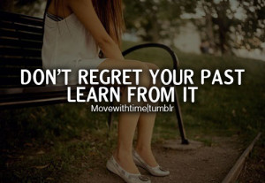 Don't regret your past learn from it.