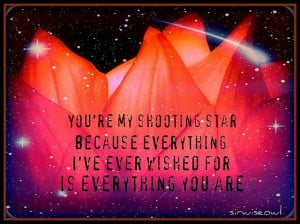 You're My Shooting Star because everything I ever wished for is who ...