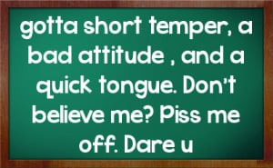 gotta short temper, a bad attitude , and a quick tongue. Don't believe ...