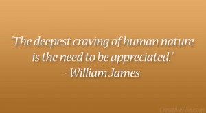 """... of human nature is the need to be appreciated."""" – William James"""
