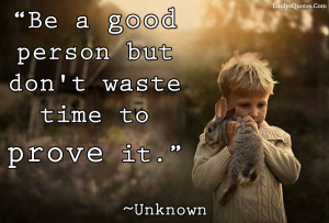 """Be a good person but don't waste time to prove it."""""""