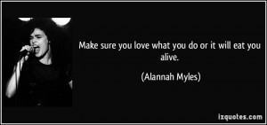 Make sure you love what you do or it will eat you alive. - Alannah ...