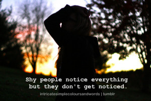 shy people notice everything but they don't get noticed.