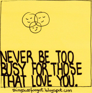 Never too busy for those who love you