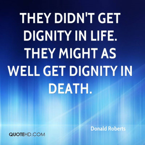 ... didn't get dignity in life. They might as well get dignity in death