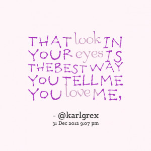 ... look in your eyes is the best way you tell me you love me, Karl Rex