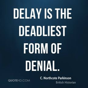 Northcote Parkinson - Delay is the deadliest form of denial.