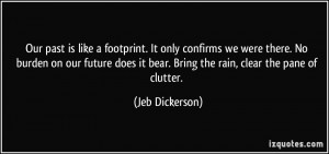 Our past is like a footprint. It only confirms we were there. No ...
