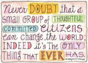 Never doubt that a small group of thoughtful committed citizens can ...
