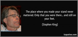 ... . Only that you were there... and still on your feet. - Stephen King