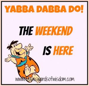yabba dabba doo the weekend is here