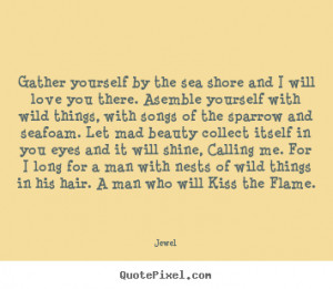 Jewel Quotes - Gather yourself by the sea shore and I will love you ...