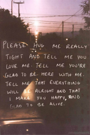 tell me you love me. Tell me you're glad to be here with me. Tell me ...