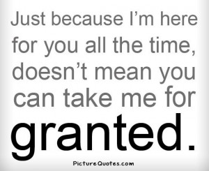 ... here for you all the time, doesn't mean you can take me for granted