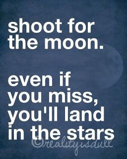 Always shoot for the moon
