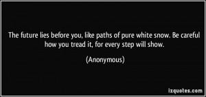 ... . Be careful how you tread it, for every step will show. - Anonymous