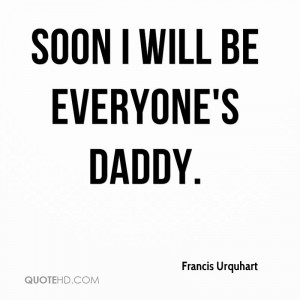 Soon I will be everyone's Daddy.
