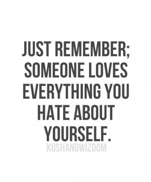 Just remember; someone loves everything you hate about yourself