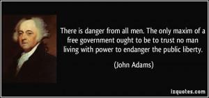 ... no man living with power to endanger the public liberty. - John Adams