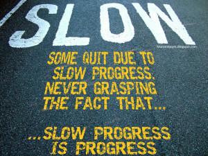 ... progress. Never grasping the fact that... slow progress is progress