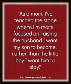 the stage where I'm more focused on raising the husband I want my son ...