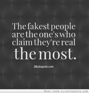 The fakest people are the one's who claim they're real the most.