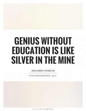 "genius without education is like silver in the mine essay ""genius without education is like silver in the mine,"" ben franklin says you are about to discover what genius you may when you sign up for medium."