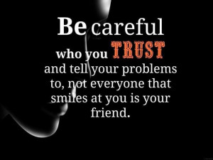 ... Tell Your Problems To Not Everyone That Smiles At You Is Your Friends