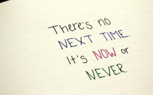 prev there is no next time it is now or never next