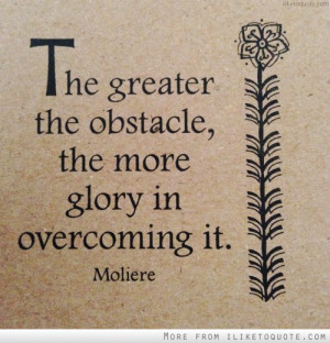 The greater the obstacle, the more glory in overcoming it