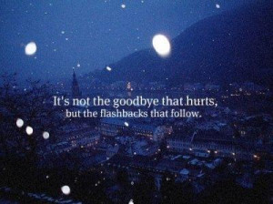 It's not the goodbye that hurts, but the flashbacks that follows.
