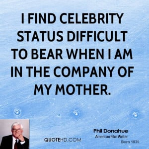 find celebrity status difficult to bear when I am in the company of ...