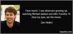 ... and John Travolta. I'd close my eyes, see the moves. - Jon Heder