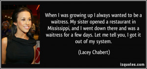 When I was growing up I always wanted to be a waitress. My sister ...