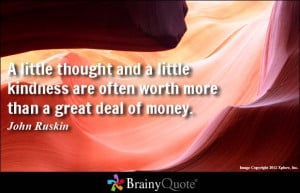 little thought and a little kindness are often worth more than a ...