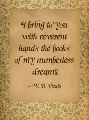 ... with reverent hands, the books of my numberless dreams ~ W.B. Yeats