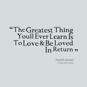 Quotes Picture: the greatest thing youll ever learn is to love