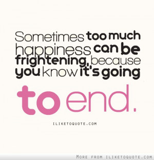 Sometimes too much happiness can be frightening, because you know it's ...