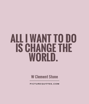 All I want to do is change the world.