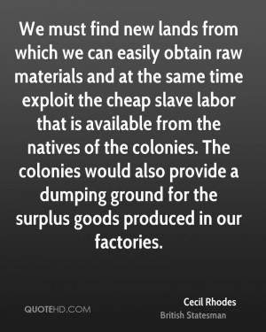 We must find new lands from which we can easily obtain raw materials ...