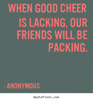 ... quotes about friendship - When good cheer is lacking, our friends will