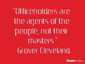 Officeholders are the agents of the people, not their masters.. # ...