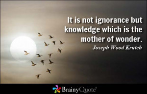 It is not ignorance but knowledge which is the mother of wonder ...