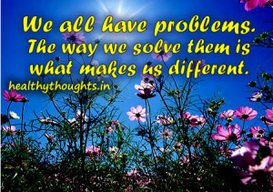 We all have problems. The way we solve them is what makes us different ...