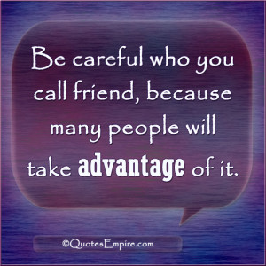 Be careful who you call friend, because many people will take ...