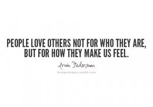 People love others not for who they are, but for how they make us feel ...