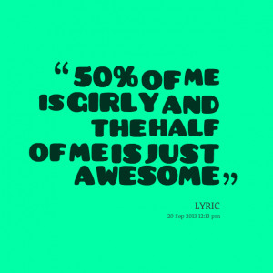 Quotes Picture: 50% of me is girly and the half of me is just awesome