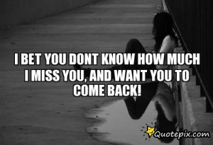 Bet You Dont Know How Much I Miss You, And Want You To Come Back! -