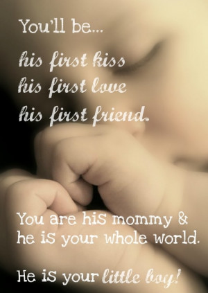You are his mommy and he is your whole world. He is your little boy!