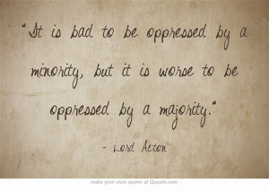 """... by a majority."""" - Lord Acton. oppression, government, justice"""